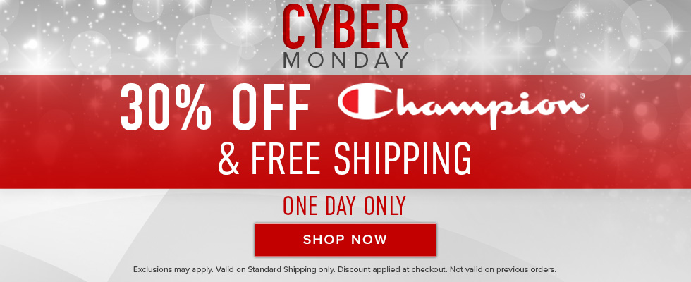 Cyber Monday. 30 percent off Champion and free shipping. One day only. Exclusions may apply. Valid on standard shipping only. Discount applied at checkout. Not valid on previous orders. Click to shop now.